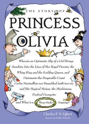 The Story of Princess Olivia: Wherein an Optimistic Slip of a Girl Brings Sunshine Into the Lives of Her Royal Parents, the Whiny King and the Scolding Queen, and Out Smarts the Despicable Count Carlos Maximillian Von Dusseldorf (with Two Sg S) and His Charles Egbert