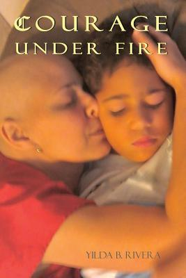 Courage Under Fire by Yilda B. Rivera