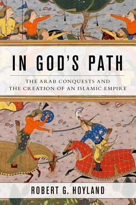 The Arab Conquests and the Creation of an Islamic Empire - Robert Hoyland