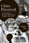 Cities Perceived: Urban Society in European and American Thought, 1820-1940 (the Columbia History of Urban Life)
