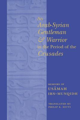 An Arab-Syrian Gentleman and Warrior in the Period of the Cru... by Usāmah ibn Munqidh