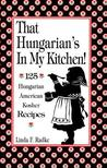 That Hungarian's in My Kitchen: 125 Hungarian American Kosher Recipes