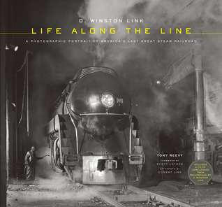 O. Winston Link: Life Along the Line: A Photographic Portrait of Americas Last Great Steam Railroad