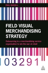 Field Visual Merchandising Strategy: Outsourcing to a Merchandising Service Organization to Win the War at Retail