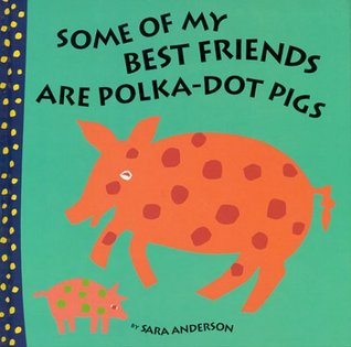 Some of My Best Friends Are Polka Dot Pigs by Sara Anderson