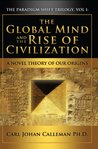 The Global Mind and the Rise of Civilization: A Novel Theory of Our Origins (The Paradigm Shift Trilogy)