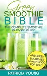 Green Smoothie Bible: The Complete Smoothie Cleanse Guide: Are Green Smoothies Really Good For You?