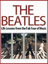 The Beatles: Life Lessons from the Fab Four of Music: The Beatles Revealed (The Beatles, Biography, All the Songs, John Lennon, Ringo Starr, Yoko Ono)