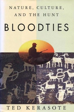 Bloodties: Nature, Culture, and the Hunt  by  Ted Kerasote