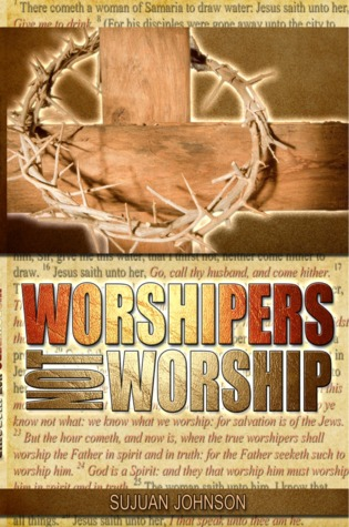 Worshipers Not Worship by Sujuan Johnson