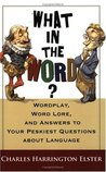 What in the Word? Wordplay, Word Lore, and Answers to Your Peskiest Questions about Language