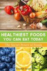 The Healthiest Foods You Can Eat Today: The Secret Power of Foods for Weight Loss, Healthy Skin, Gaining Muscle, Detoxification and Much More