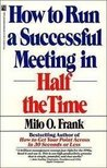 How to Run a Successful Meeting in Half the Time: How to Have a Successful Meeting in Half the Time