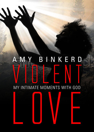 Violent Love My Intimate Moments with God by Amy Binkerd