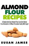 Almond Flour Recipes: A Simple And Easy Low Carb Gluten Free Alternative To Wheat The Whole Family Will Enjoy!