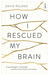 How I Rescued My Brain by David Roland