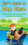 Kid's Guide to Dog Care: A Children's Book on How to Care for Dogs - Perfect for Kids 4-8 Years Old