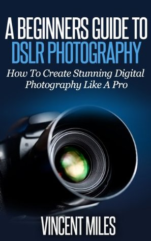 A Beginners Guide To DSLR Photography - How To Create Stunning Digital Photography Like A Pro FREE BONUS INCLUDED Digital Photography, DSLR Books, DSLR ... Photography For Beginners Book 1