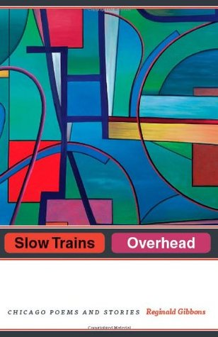 Review Slow Trains Overhead: Chicago Poems and Stories PDF by Reginald Gibbons