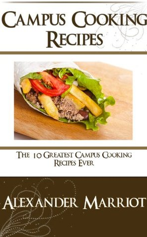 Campus Cooking Recipes : The 10 Greatest Campus Cooking Recipes Ever Alexander Marriot