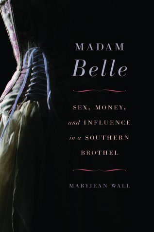 Madam Belle: Sex, Money, and Influence in a Southern Brothel