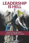 Leadership is Hell: How to Manage Well - And Escape with your Soul