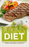 Atkins Diet: Rapid Weight Loss Using the Scientifically Proven and Powerful Atkins Diet