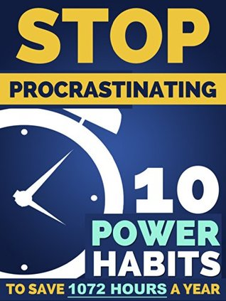 Stop Procrastination: 10 Power Habits To Earn Back 1,072 Hours A Year - How to Stop Being Lazy and Obliterate Your Goals in Life: Comprehensive Blueprint to Finally Stop Procrastination Today!