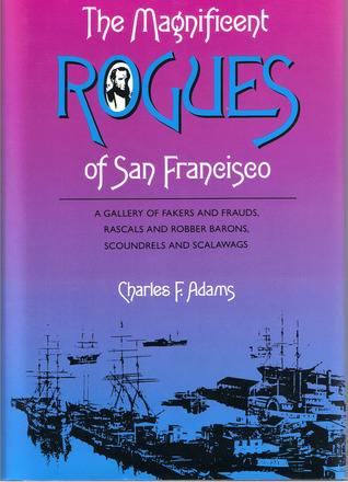 The Magnificent Rogues of San Francisco by Charles F. Adams