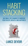 Habit Stacking: Over 100 Small Life Changes to Improve your Health, Wealth, and Happiness