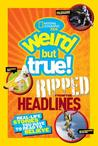 Weird but True!: Ripped from the Headlines: Real-life Stories You Have to Read to Believe