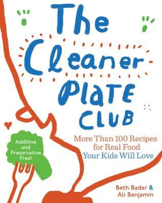 The Cleaner Plate Club: More Than 100 Recipes for Real Food Your Kids Will Love