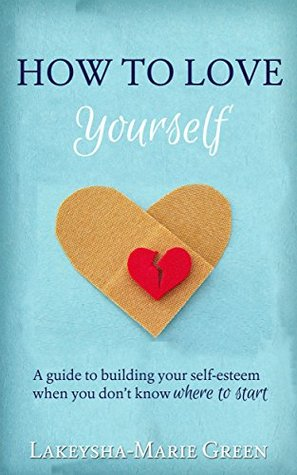 How to Love Yourself: A guide to building your self-esteem when you don't know where to start (How to Love Yourself, Self Esteem Help)