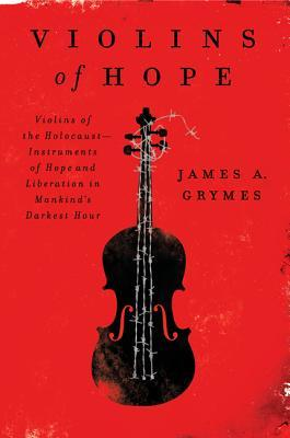 Violins of Hope: Violins of the Holocaust--Instruments of Hope and Liberation in Mankind's Darkest Hour