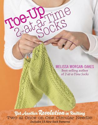 Toe-Up 2-At-A-Time Socks: Yet Another Revolution in Knitting Two at Once on One Circular Needle! Includes 15 New Sock Patterns