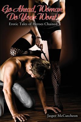Go Ahead, Woman. Do Your Worst!: Erotic Tales of Heroes Chained
