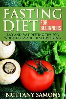 Fasting Diet for Beginners: Easy and Fast Dieting Tips for Weight Loss and Healthy Living Brittany Samons