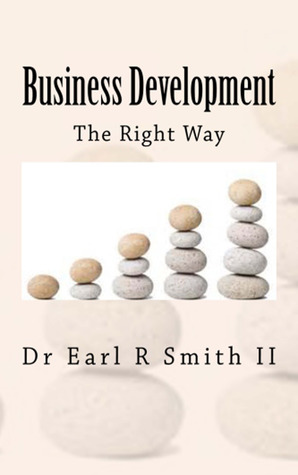 Business Development the Right Way by Earl R. Smith II