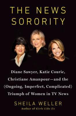 Get The News Sorority: Diane Sawyer, Katie Couric, Christiane Amanpour, and the (Ongoing, Imperfect, Complicated) Triumph of Women in TV News FB2