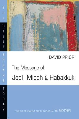 The Message of Joel, Micah & Habakkuk: Listening to the Voice of God (The Bible Speaks Today: Old Testament)
