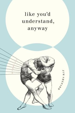 Like You'd Understand, Anyway by Jim Shepard