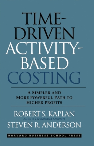 Time-Driven Activity-Based Costing by Robert S. Kaplan