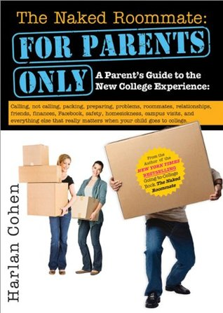 Free Download The Naked Roommate: For Parents Only: A Parent's Guide to the New College Experience: Calling, Not Calling, Packing, Preparing, Problems, Roommates, ... Matters when Your Child Goes to College by Harlan Cohen PDF