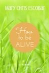 How to be Alive by Mary Chris Escobar
