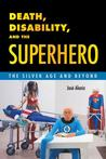 Death, Disability, and the Superhero: The Silver Age and Beyond