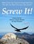 Screw It! : What If You Can Turn It Around And Live The Life You Want On Your Own Terms?