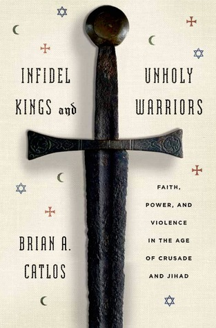 Infidel Kings and Unholy Warriors: Faith, Power, and Violence in the Age of Crusade and Jihad