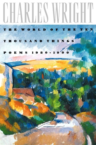 The World of the Ten Thousand Things by Charles Wright