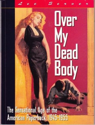 Over My Dead Body: The Sensational Age of the American Paperback: 1945-1955