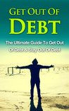 Get Out Of Debt: The Ultimate Guide To Get Out Of Debt & Stay Out Of Debt